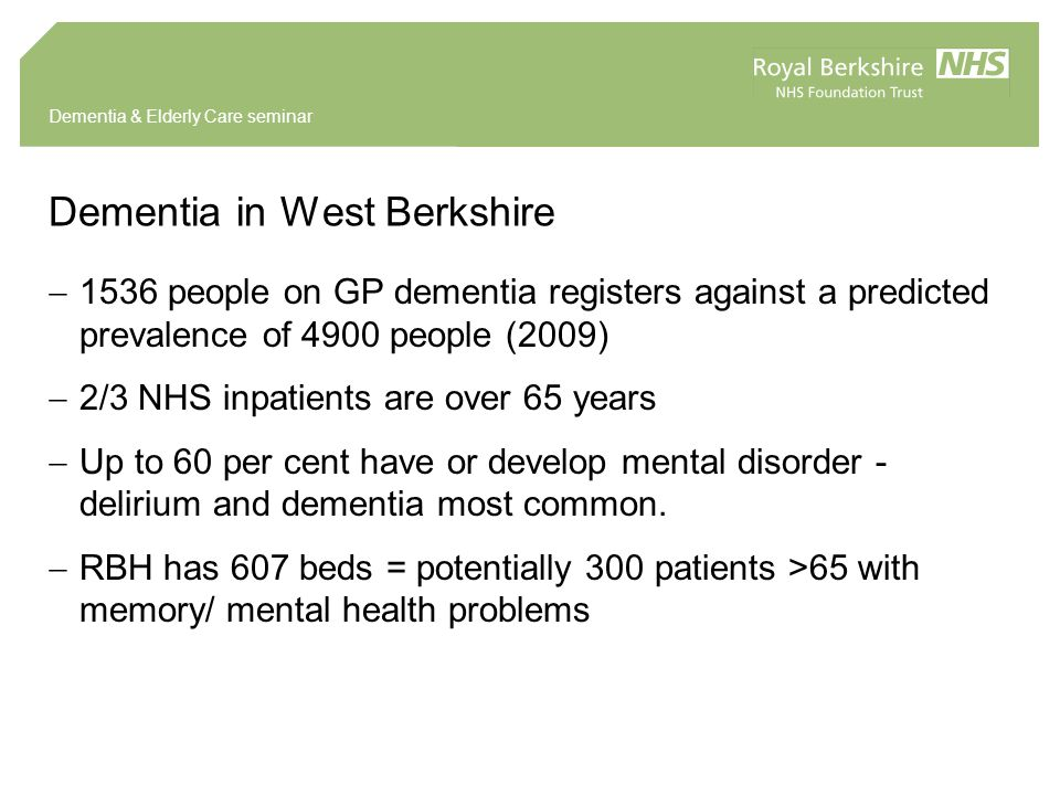 Dementia & Elderly Care seminar Dementia in West Berkshire  1536 people on GP dementia registers against a predicted prevalence of 4900 people (2009)  2/3 NHS inpatients are over 65 years  Up to 60 per cent have or develop mental disorder - delirium and dementia most common.