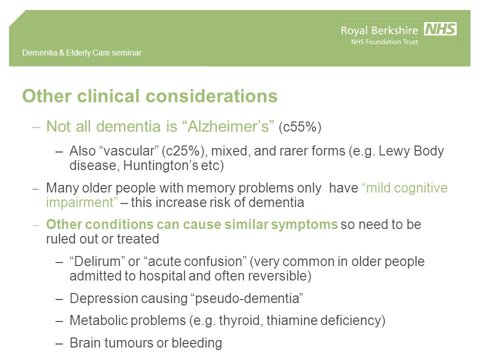 Dementia & Elderly Care seminar Other clinical considerations  Not all dementia is Alzheimer's (c55%) –Also vascular (c25%), mixed, and rarer forms (e.g.