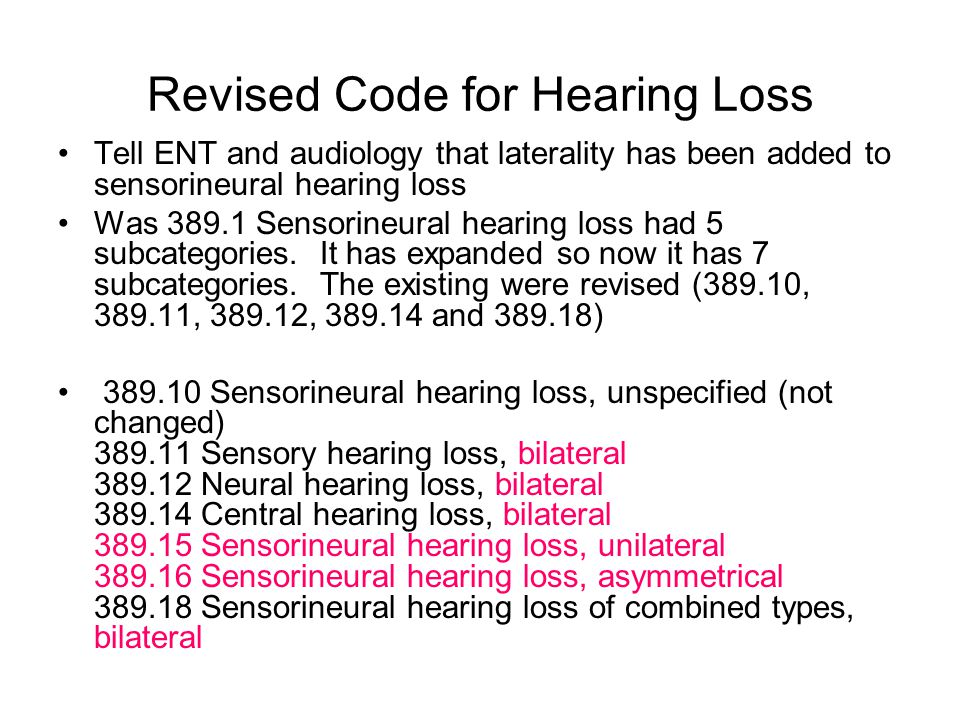 Revised Code for Hearing Loss Tell ENT and audiology that laterality has been added to sensorineural hearing loss Was 389.1 Sensorineural hearing loss had 5 subcategories.