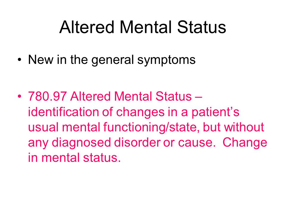 Altered Mental Status New in the general symptoms 780.97 Altered Mental Status – identification of changes in a patient's usual mental functioning/state, but without any diagnosed disorder or cause.