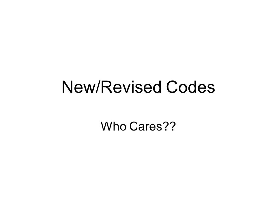 New/Revised Codes Who Cares??