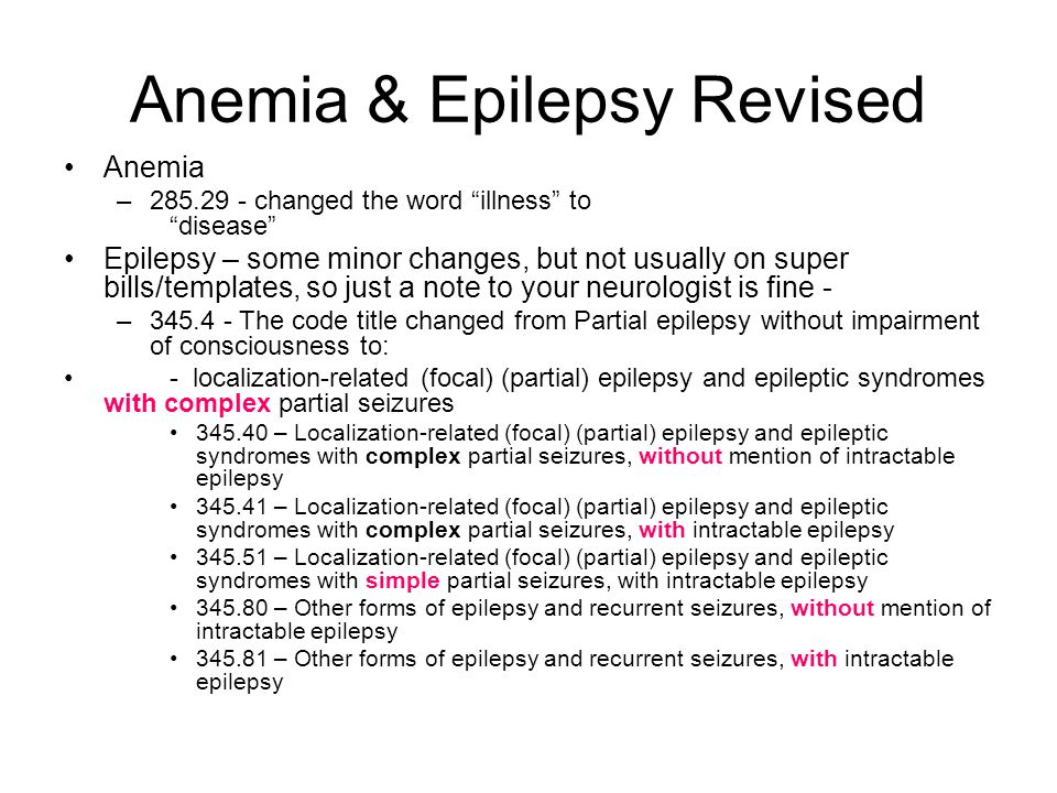Anemia & Epilepsy Revised Anemia –285.29 - changed the word illness to disease Epilepsy – some minor changes, but not usually on super bills/templates, so just a note to your neurologist is fine - –345.4 - The code title changed from Partial epilepsy without impairment of consciousness to: - localization-related (focal) (partial) epilepsy and epileptic syndromes with complex partial seizures 345.40 – Localization-related (focal) (partial) epilepsy and epileptic syndromes with complex partial seizures, without mention of intractable epilepsy 345.41 – Localization-related (focal) (partial) epilepsy and epileptic syndromes with complex partial seizures, with intractable epilepsy 345.51 – Localization-related (focal) (partial) epilepsy and epileptic syndromes with simple partial seizures, with intractable epilepsy 345.80 – Other forms of epilepsy and recurrent seizures, without mention of intractable epilepsy 345.81 – Other forms of epilepsy and recurrent seizures, with intractable epilepsy