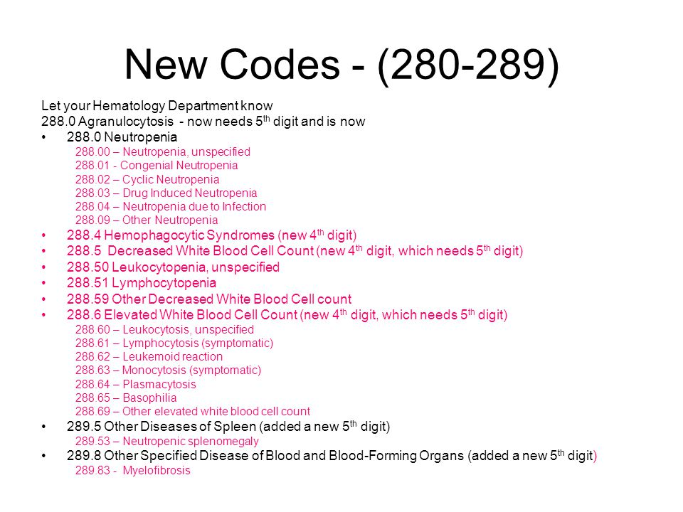 New Codes - (280-289) Let your Hematology Department know 288.0 Agranulocytosis - now needs 5 th digit and is now 288.0 Neutropenia 288.00 – Neutropenia, unspecified 288.01 - Congenial Neutropenia 288.02 – Cyclic Neutropenia 288.03 – Drug Induced Neutropenia 288.04 – Neutropenia due to Infection 288.09 – Other Neutropenia 288.4 Hemophagocytic Syndromes (new 4 th digit) 288.5 Decreased White Blood Cell Count (new 4 th digit, which needs 5 th digit) 288.50 Leukocytopenia, unspecified 288.51 Lymphocytopenia 288.59 Other Decreased White Blood Cell count 288.6 Elevated White Blood Cell Count (new 4 th digit, which needs 5 th digit) 288.60 – Leukocytosis, unspecified 288.61 – Lymphocytosis (symptomatic) 288.62 – Leukemoid reaction 288.63 – Monocytosis (symptomatic) 288.64 – Plasmacytosis 288.65 – Basophilia 288.69 – Other elevated white blood cell count 289.5 Other Diseases of Spleen (added a new 5 th digit) 289.53 – Neutropenic splenomegaly 289.8 Other Specified Disease of Blood and Blood-Forming Organs (added a new 5 th digit) 289.83 - Myelofibrosis