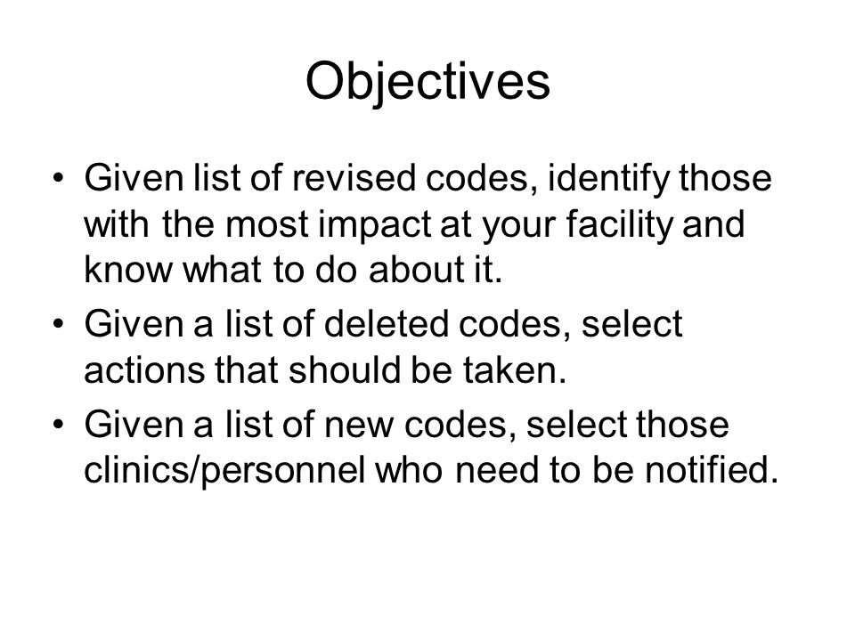 Objectives Given list of revised codes, identify those with the most impact at your facility and know what to do about it.