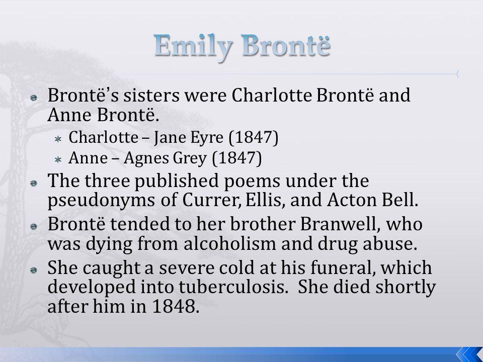  Brontë's sisters were Charlotte Brontë and Anne Brontë.  Charlotte – Jane Eyre (1847)  Anne – Agnes Grey (1847)  The three published poems under
