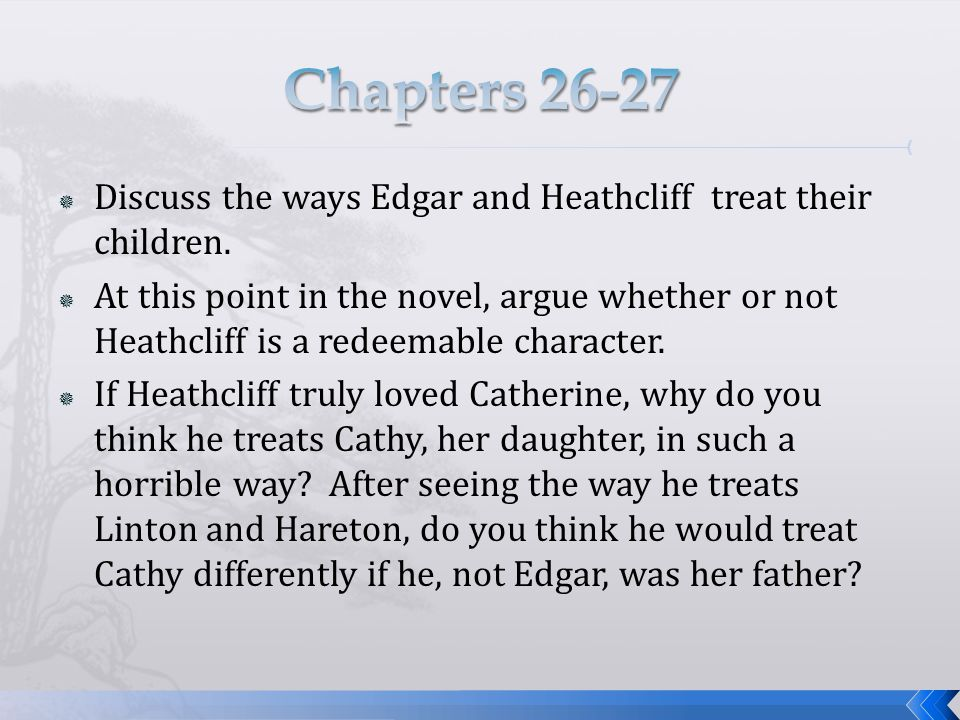  Discuss the ways Edgar and Heathcliff treat their children.  At this point in the novel, argue whether or not Heathcliff is a redeemable character.