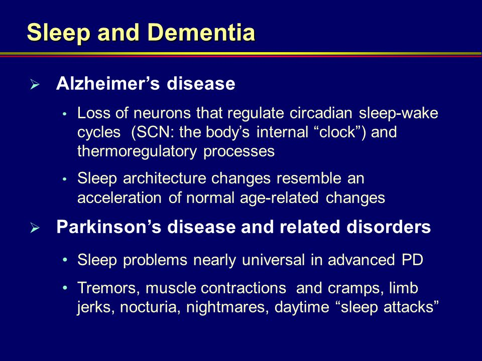 "Sleep and Dementia  Alzheimer's disease Loss of neurons that regulate circadian sleep-wake cycles (SCN: the body's internal ""clock"") and thermoregula"