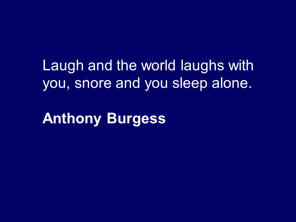 Laugh and the world laughs with you, snore and you sleep alone. Anthony Burgess