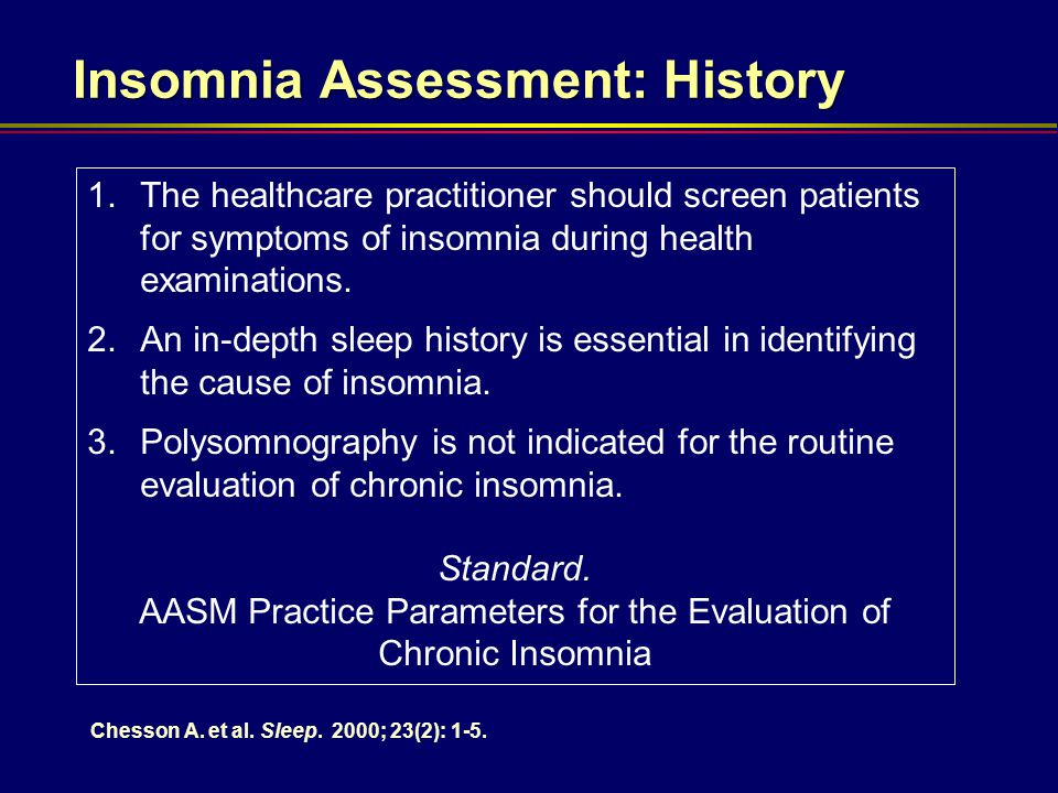 Insomnia Assessment: History 1.The healthcare practitioner should screen patients for symptoms of insomnia during health examinations. 2.An in-depth s