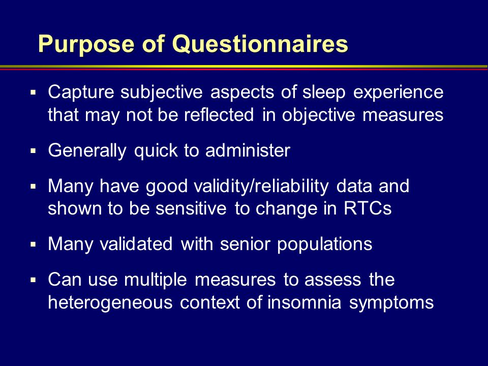 Purpose of Questionnaires  Capture subjective aspects of sleep experience that may not be reflected in objective measures  Generally quick to admini