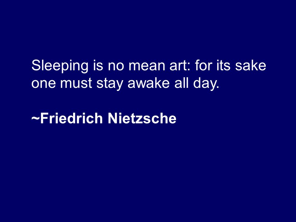 Sleeping is no mean art: for its sake one must stay awake all day. ~Friedrich Nietzsche