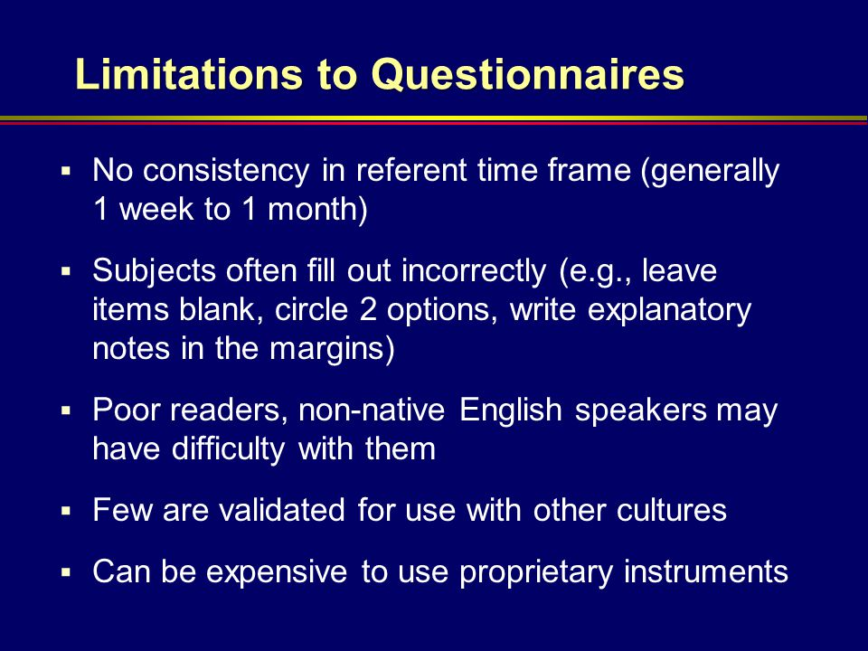 Limitations to Questionnaires  No consistency in referent time frame (generally 1 week to 1 month)  Subjects often fill out incorrectly (e.g., leave