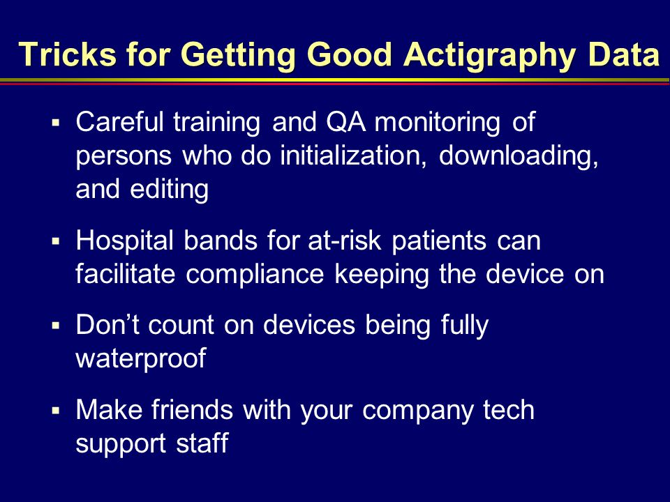Tricks for Getting Good Actigraphy Data  Careful training and QA monitoring of persons who do initialization, downloading, and editing  Hospital ban