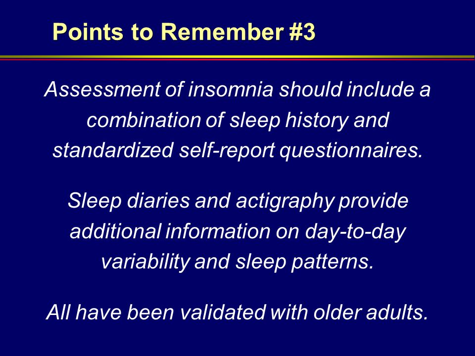 Points to Remember #3 Assessment of insomnia should include a combination of sleep history and standardized self-report questionnaires. Sleep diaries