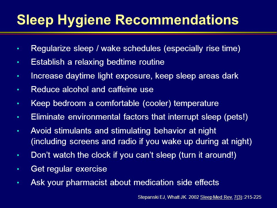 Sleep Hygiene Recommendations Regularize sleep / wake schedules (especially rise time) Establish a relaxing bedtime routine Increase daytime light exp