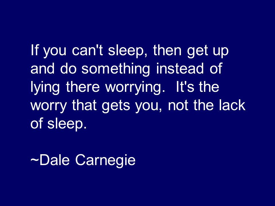 If you can't sleep, then get up and do something instead of lying there worrying. It's the worry that gets you, not the lack of sleep. ~Dale Carnegie