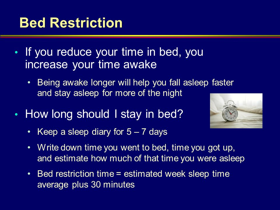 Bed Restriction If you reduce your time in bed, you increase your time awake Being awake longer will help you fall asleep faster and stay asleep for m