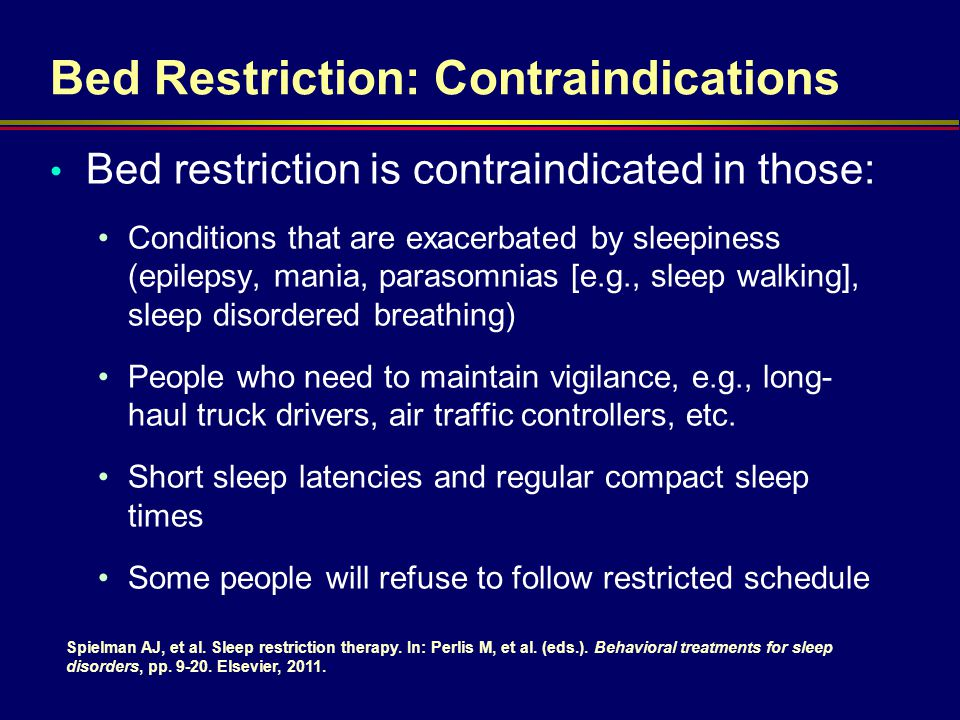 Bed Restriction: Contraindications Bed restriction is contraindicated in those: Conditions that are exacerbated by sleepiness (epilepsy, mania, paraso
