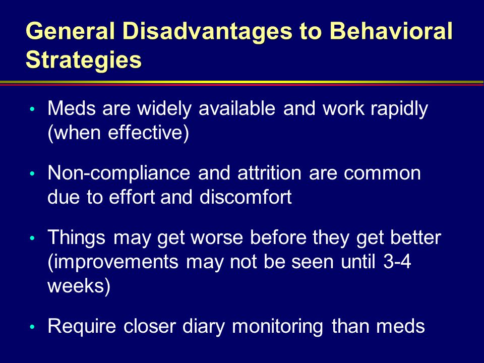 General Disadvantages to Behavioral Strategies Meds are widely available and work rapidly (when effective) Non-compliance and attrition are common due