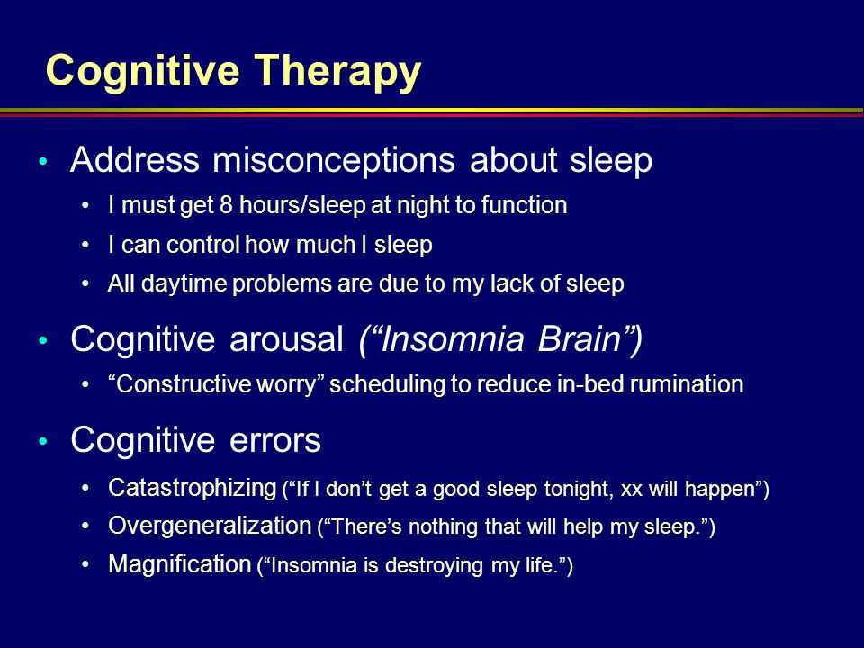 Cognitive Therapy Address misconceptions about sleep I must get 8 hours/sleep at night to function I can control how much I sleep All daytime problems
