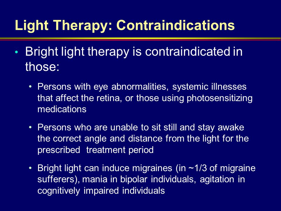 Light Therapy: Contraindications Bright light therapy is contraindicated in those: Persons with eye abnormalities, systemic illnesses that affect the