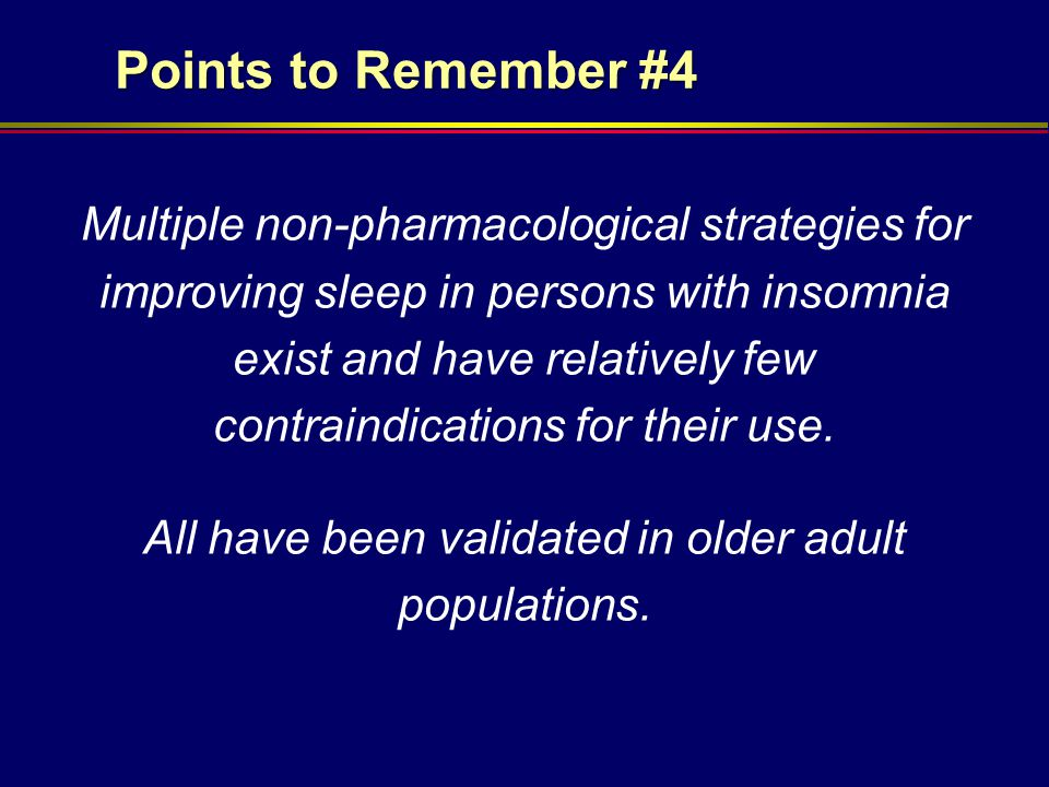 Points to Remember #4 Multiple non-pharmacological strategies for improving sleep in persons with insomnia exist and have relatively few contraindicat