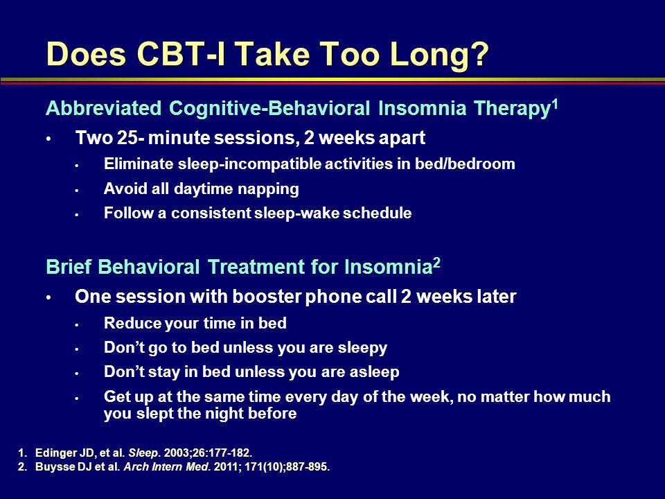 Abbreviated Cognitive-Behavioral Insomnia Therapy 1 Two 25- minute sessions, 2 weeks apart Eliminate sleep-incompatible activities in bed/bedroom Avoi