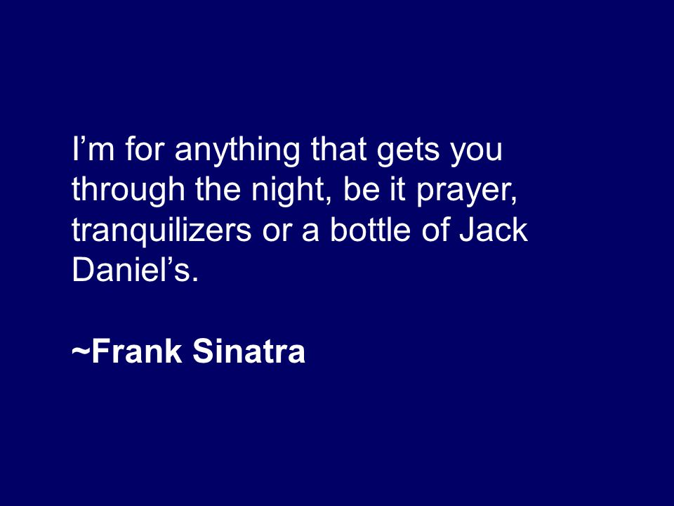 I'm for anything that gets you through the night, be it prayer, tranquilizers or a bottle of Jack Daniel's. ~Frank Sinatra