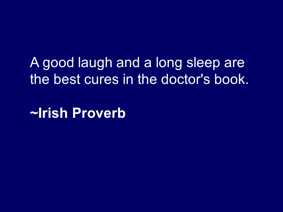 A good laugh and a long sleep are the best cures in the doctor's book. ~Irish Proverb