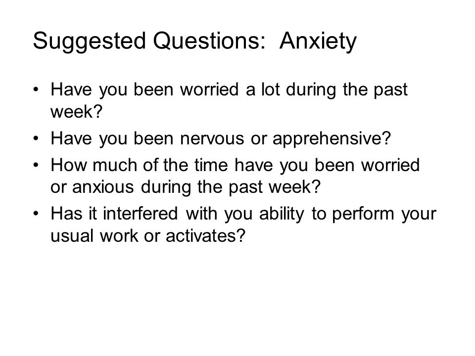 Suggested Questions: Anxiety Have you been worried a lot during the past week.