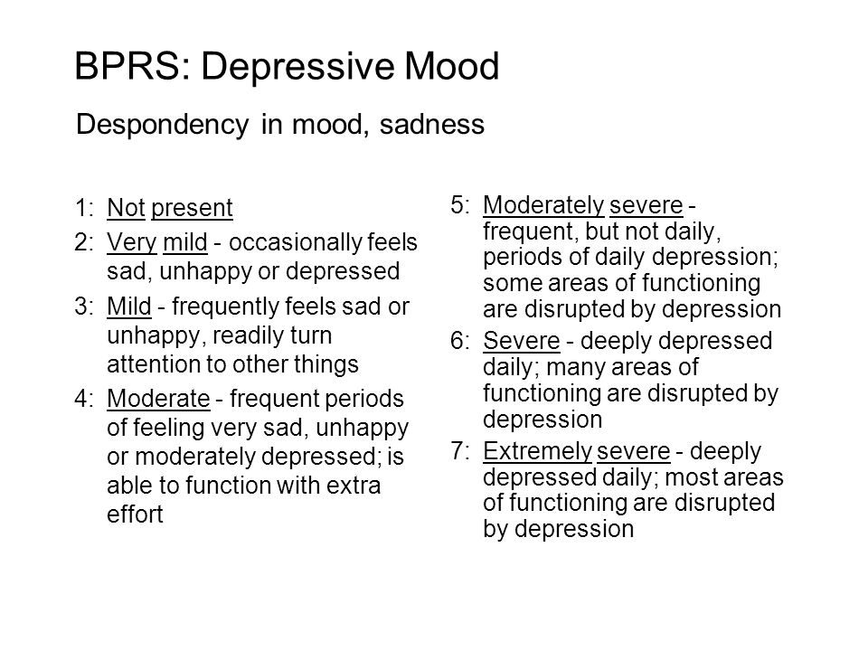 1:Not present 2:Very mild - occasionally feels sad, unhappy or depressed 3:Mild - frequently feels sad or unhappy, readily turn attention to other things 4:Moderate - frequent periods of feeling very sad, unhappy or moderately depressed; is able to function with extra effort 5:Moderately severe - frequent, but not daily, periods of daily depression; some areas of functioning are disrupted by depression 6:Severe - deeply depressed daily; many areas of functioning are disrupted by depression 7:Extremely severe - deeply depressed daily; most areas of functioning are disrupted by depression BPRS: Depressive Mood Despondency in mood, sadness
