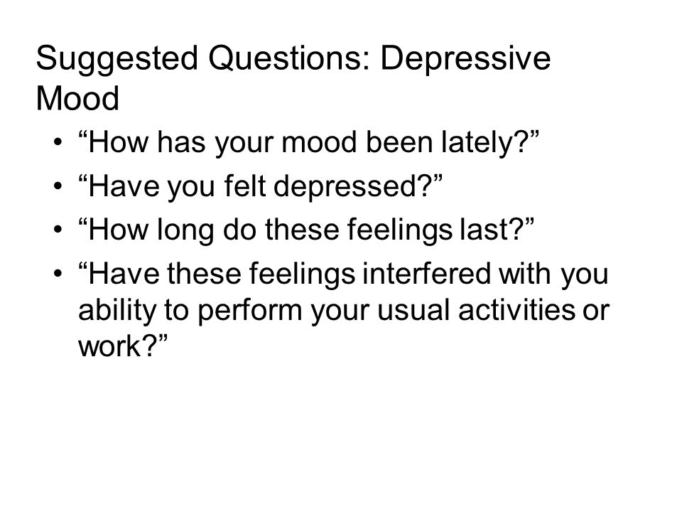 Suggested Questions: Depressive Mood How has your mood been lately? Have you felt depressed? How long do these feelings last? Have these feelings interfered with you ability to perform your usual activities or work?