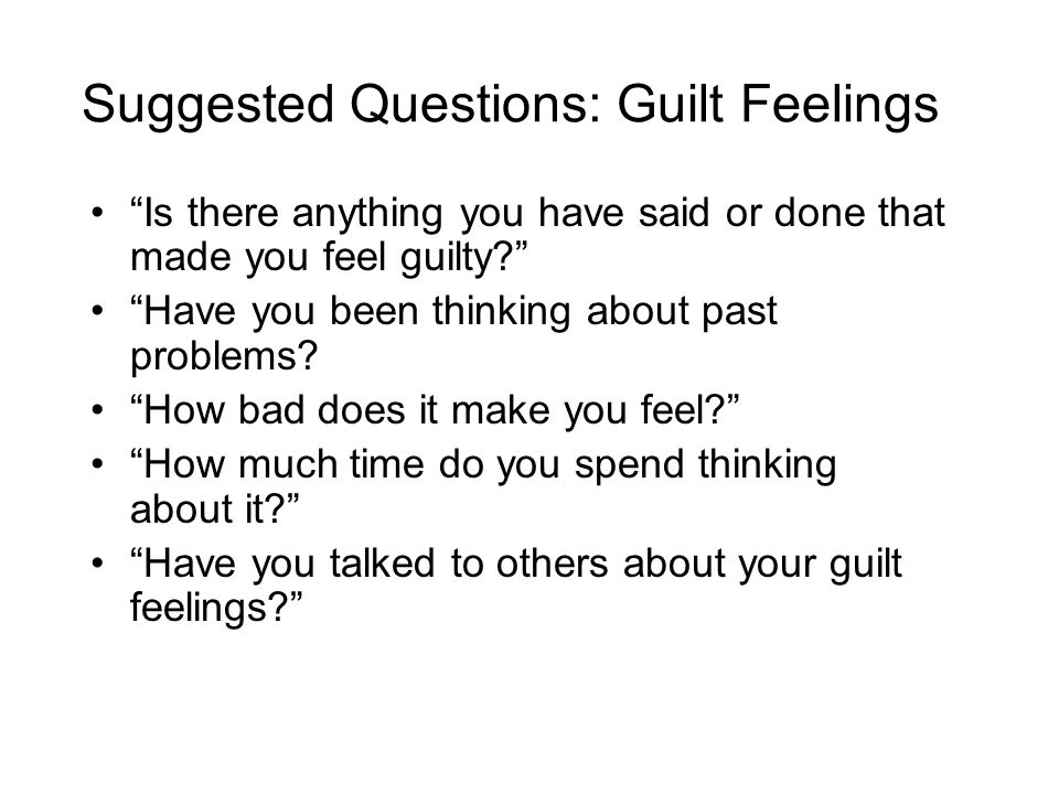 Suggested Questions: Guilt Feelings Is there anything you have said or done that made you feel guilty? Have you been thinking about past problems.