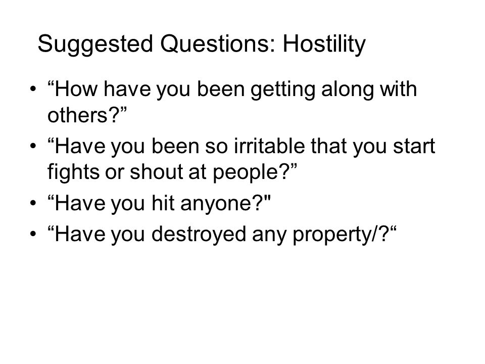 Suggested Questions: Hostility How have you been getting along with others? Have you been so irritable that you start fights or shout at people? Have you hit anyone? Have you destroyed any property/?