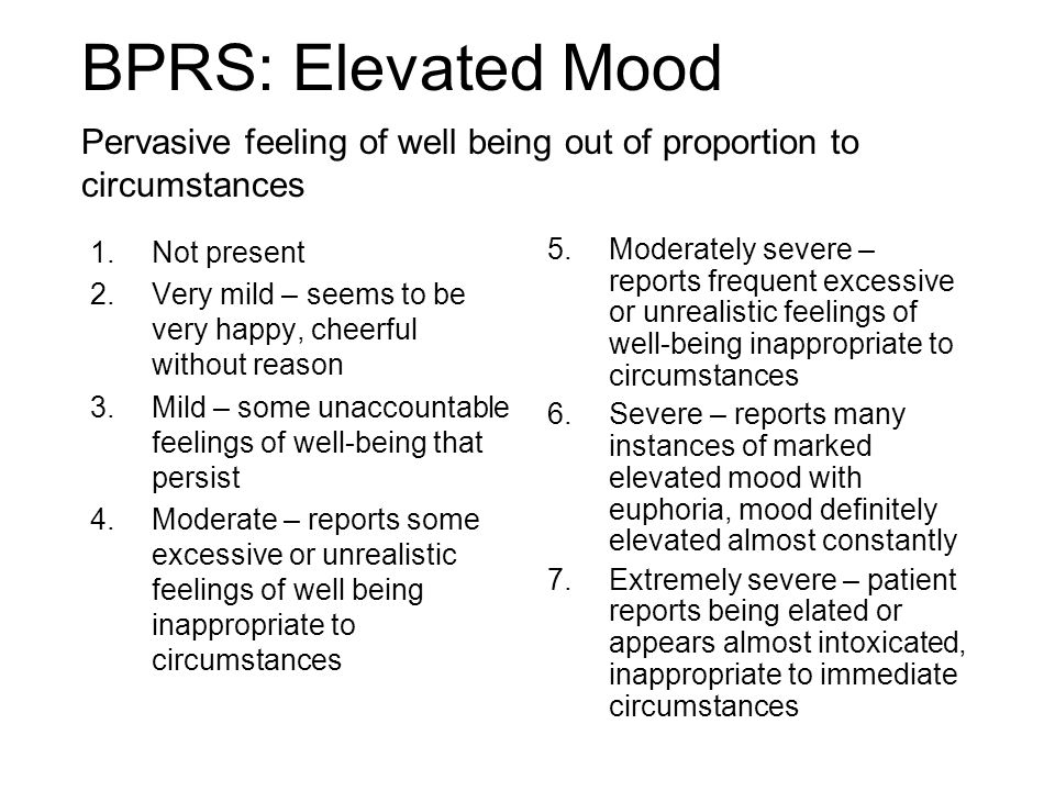 BPRS: Elevated Mood 1.Not present 2.Very mild – seems to be very happy, cheerful without reason 3.Mild – some unaccountable feelings of well-being that persist 4.Moderate – reports some excessive or unrealistic feelings of well being inappropriate to circumstances 5.Moderately severe – reports frequent excessive or unrealistic feelings of well-being inappropriate to circumstances 6.Severe – reports many instances of marked elevated mood with euphoria, mood definitely elevated almost constantly 7.Extremely severe – patient reports being elated or appears almost intoxicated, inappropriate to immediate circumstances Pervasive feeling of well being out of proportion to circumstances