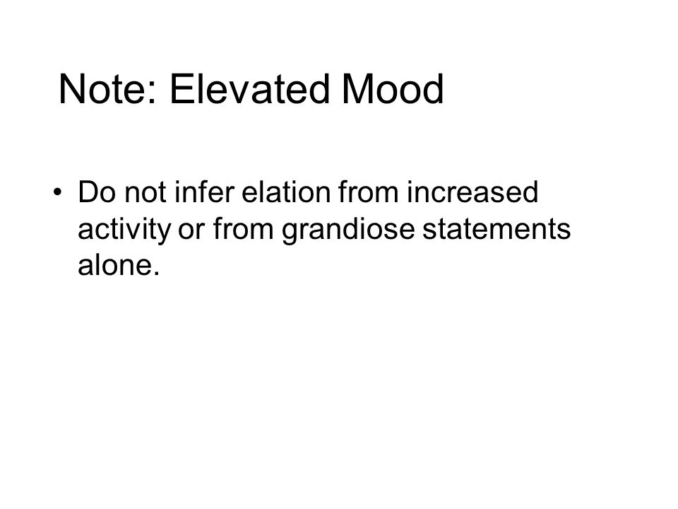 Note: Elevated Mood Do not infer elation from increased activity or from grandiose statements alone.
