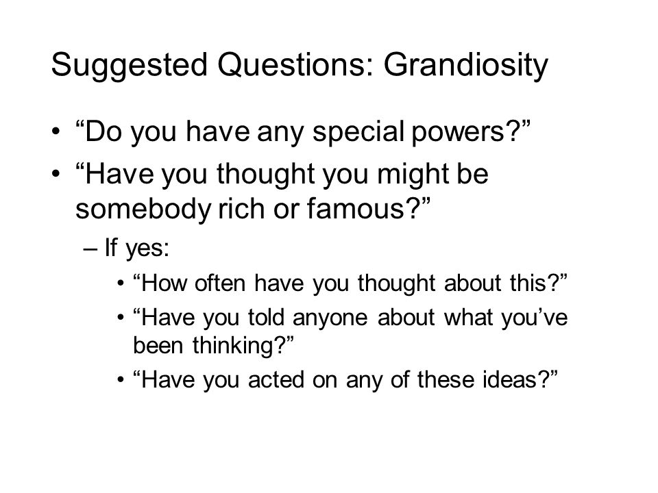 Suggested Questions: Grandiosity Do you have any special powers? Have you thought you might be somebody rich or famous? –If yes: How often have you thought about this? Have you told anyone about what you've been thinking? Have you acted on any of these ideas?