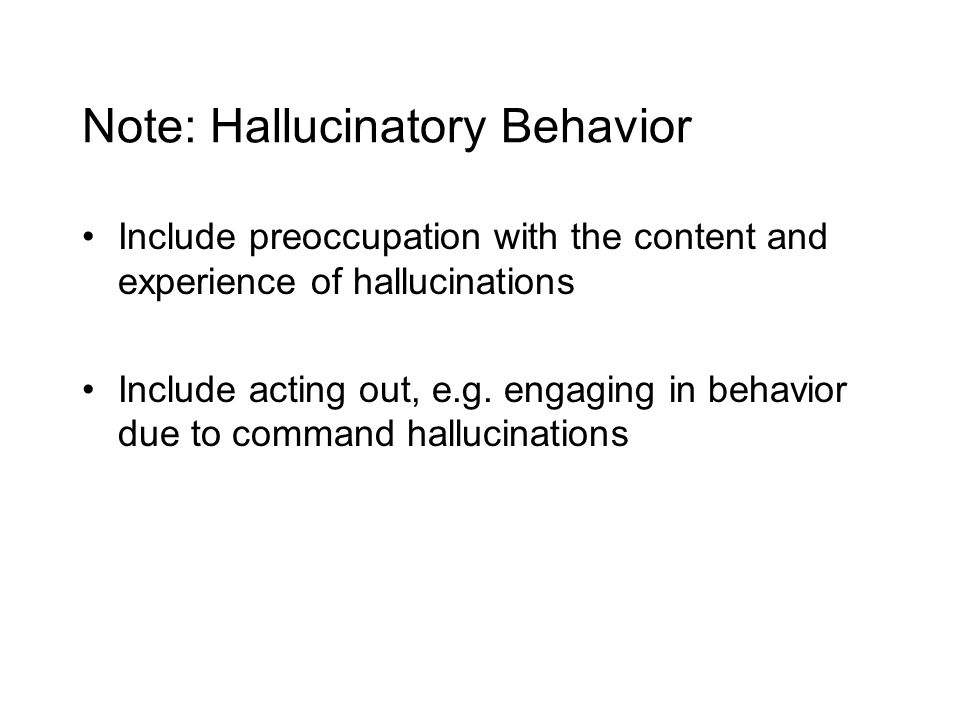 Note: Hallucinatory Behavior Include preoccupation with the content and experience of hallucinations Include acting out, e.g.