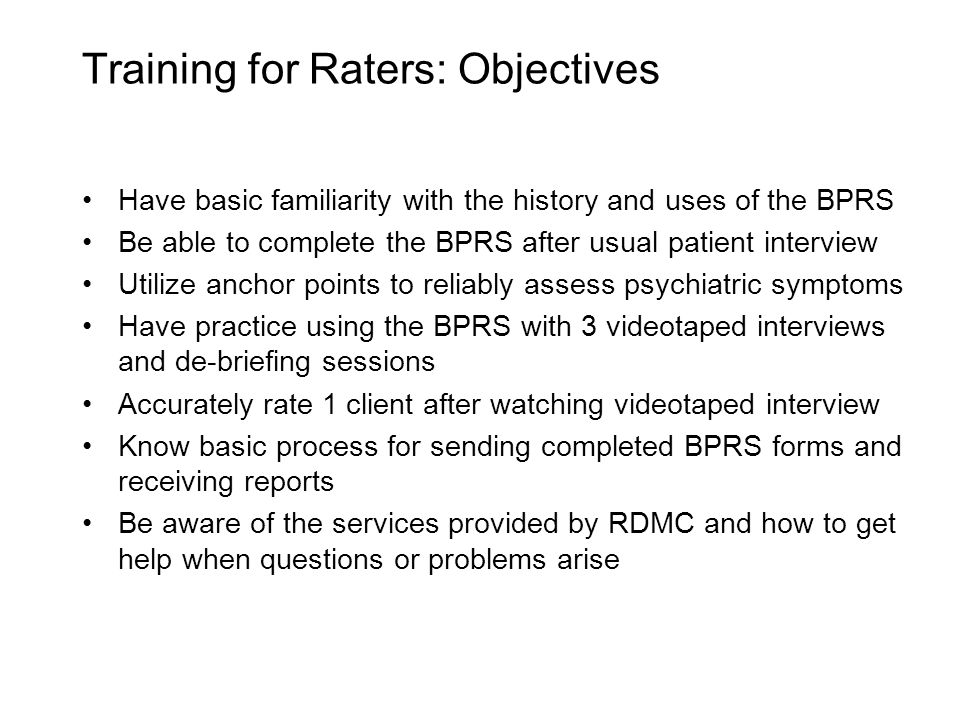 Training for Raters: Objectives Have basic familiarity with the history and uses of the BPRS Be able to complete the BPRS after usual patient interview Utilize anchor points to reliably assess psychiatric symptoms Have practice using the BPRS with 3 videotaped interviews and de-briefing sessions Accurately rate 1 client after watching videotaped interview Know basic process for sending completed BPRS forms and receiving reports Be aware of the services provided by RDMC and how to get help when questions or problems arise