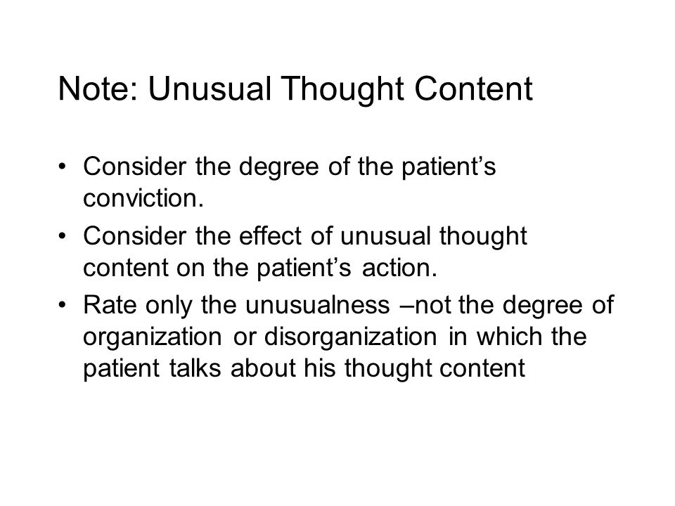 Note: Unusual Thought Content Consider the degree of the patient's conviction.