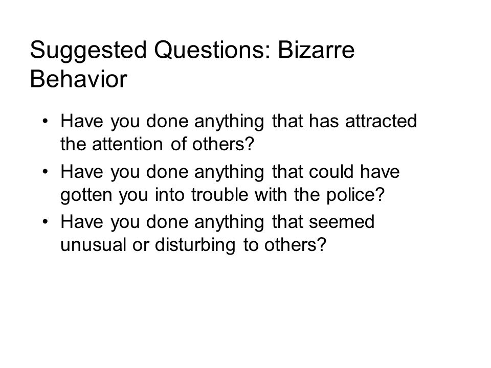 Suggested Questions: Bizarre Behavior Have you done anything that has attracted the attention of others.
