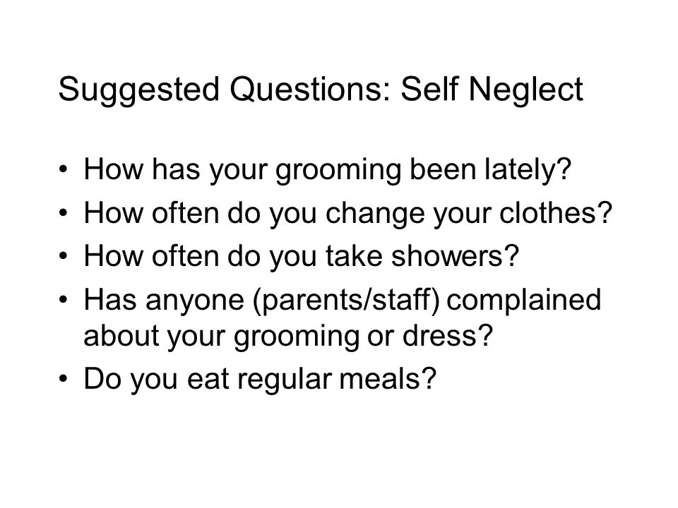 Suggested Questions: Self Neglect How has your grooming been lately.