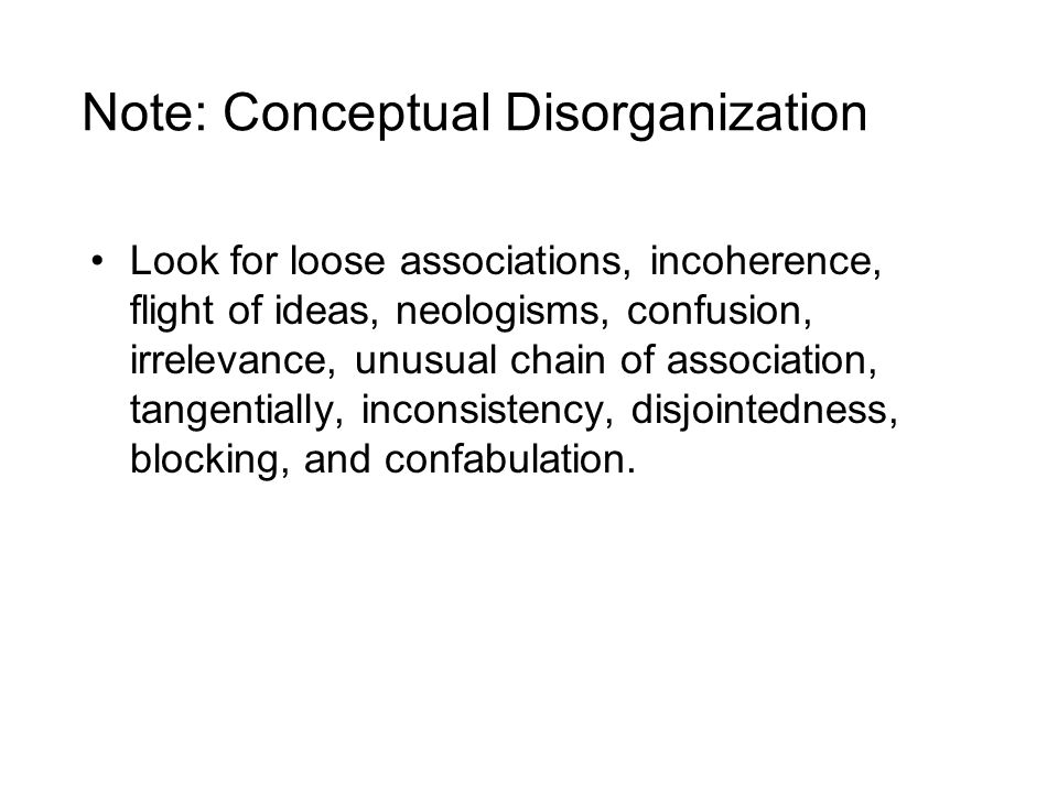 Note: Conceptual Disorganization Look for loose associations, incoherence, flight of ideas, neologisms, confusion, irrelevance, unusual chain of association, tangentially, inconsistency, disjointedness, blocking, and confabulation.
