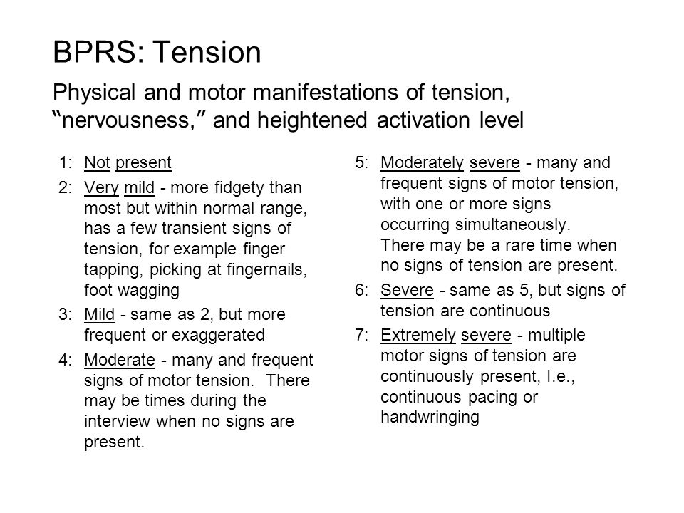 1:Not present 2:Very mild - more fidgety than most but within normal range, has a few transient signs of tension, for example finger tapping, picking at fingernails, foot wagging 3:Mild - same as 2, but more frequent or exaggerated 4:Moderate - many and frequent signs of motor tension.