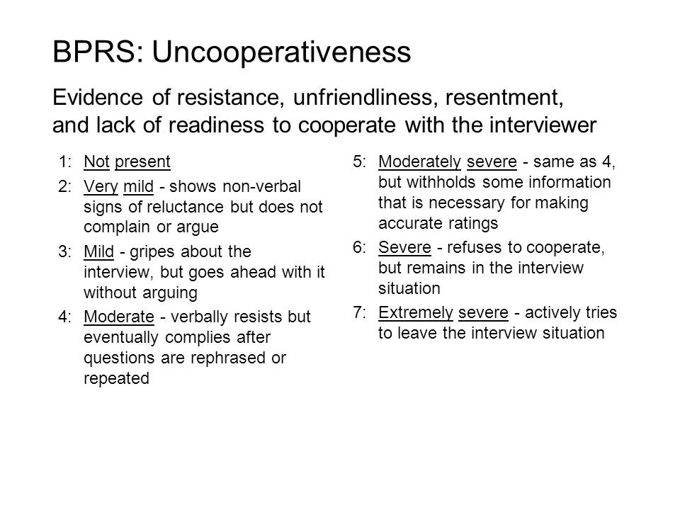 1:Not present 2:Very mild - shows non-verbal signs of reluctance but does not complain or argue 3:Mild - gripes about the interview, but goes ahead with it without arguing 4:Moderate - verbally resists but eventually complies after questions are rephrased or repeated 5:Moderately severe - same as 4, but withholds some information that is necessary for making accurate ratings 6:Severe - refuses to cooperate, but remains in the interview situation 7:Extremely severe - actively tries to leave the interview situation BPRS: Uncooperativeness Evidence of resistance, unfriendliness, resentment, and lack of readiness to cooperate with the interviewer