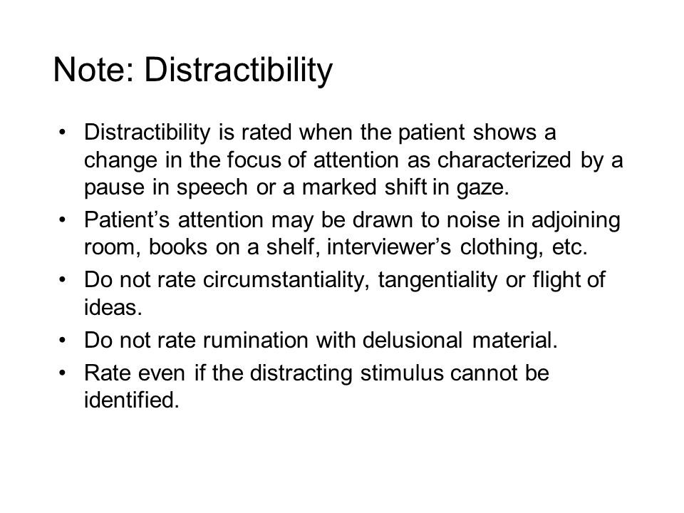 Note: Distractibility Distractibility is rated when the patient shows a change in the focus of attention as characterized by a pause in speech or a marked shift in gaze.