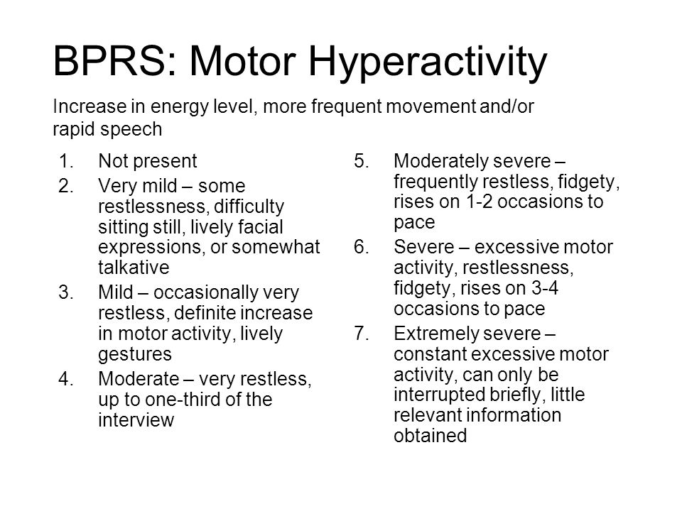 BPRS: Motor Hyperactivity 1.Not present 2.Very mild – some restlessness, difficulty sitting still, lively facial expressions, or somewhat talkative 3.Mild – occasionally very restless, definite increase in motor activity, lively gestures 4.Moderate – very restless, up to one-third of the interview 5.Moderately severe – frequently restless, fidgety, rises on 1-2 occasions to pace 6.Severe – excessive motor activity, restlessness, fidgety, rises on 3-4 occasions to pace 7.Extremely severe – constant excessive motor activity, can only be interrupted briefly, little relevant information obtained Increase in energy level, more frequent movement and/or rapid speech