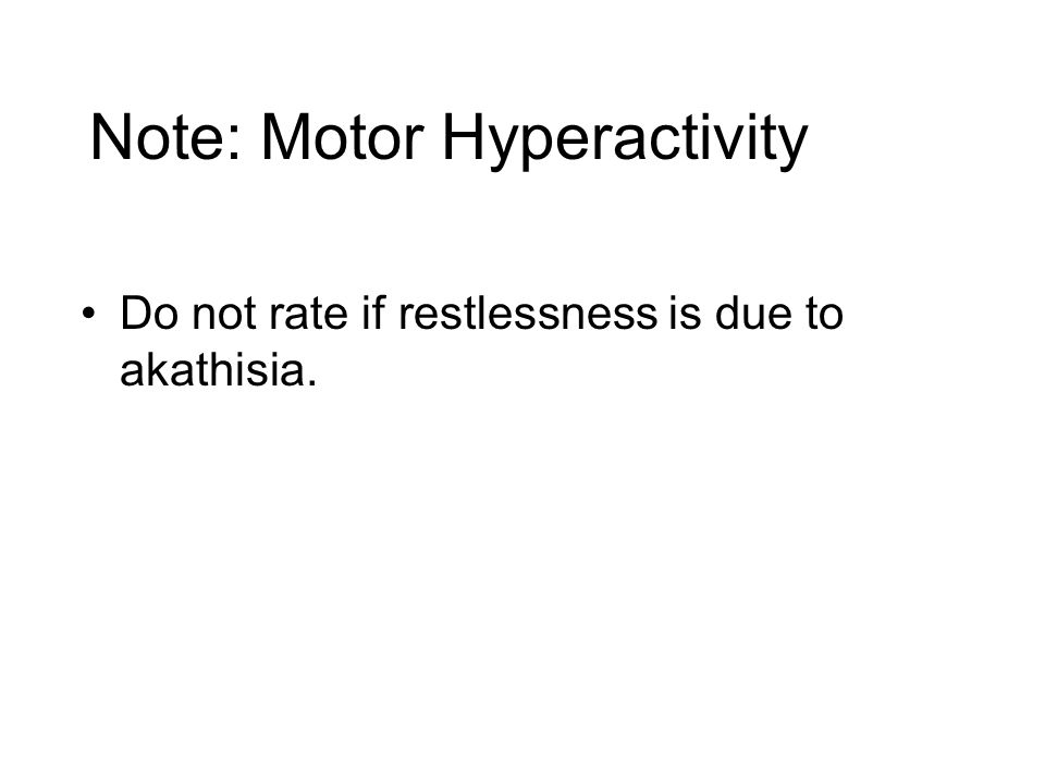 Note: Motor Hyperactivity Do not rate if restlessness is due to akathisia.