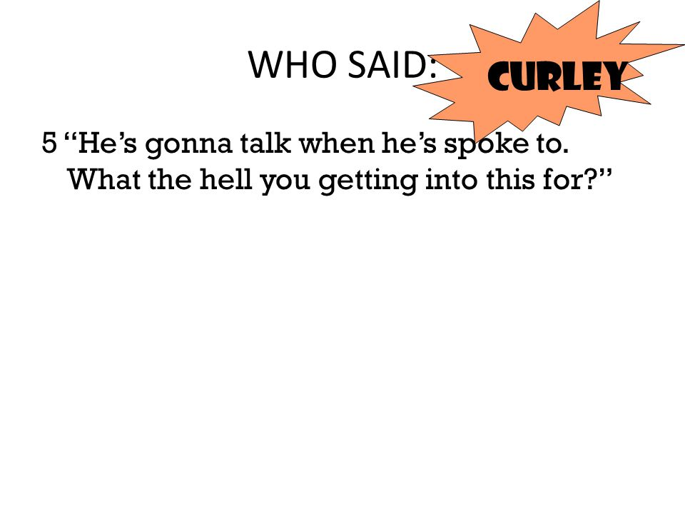 """WHO SAID: 5 """"He's gonna talk when he's spoke to. What the hell you getting into this for?"""" curley"""