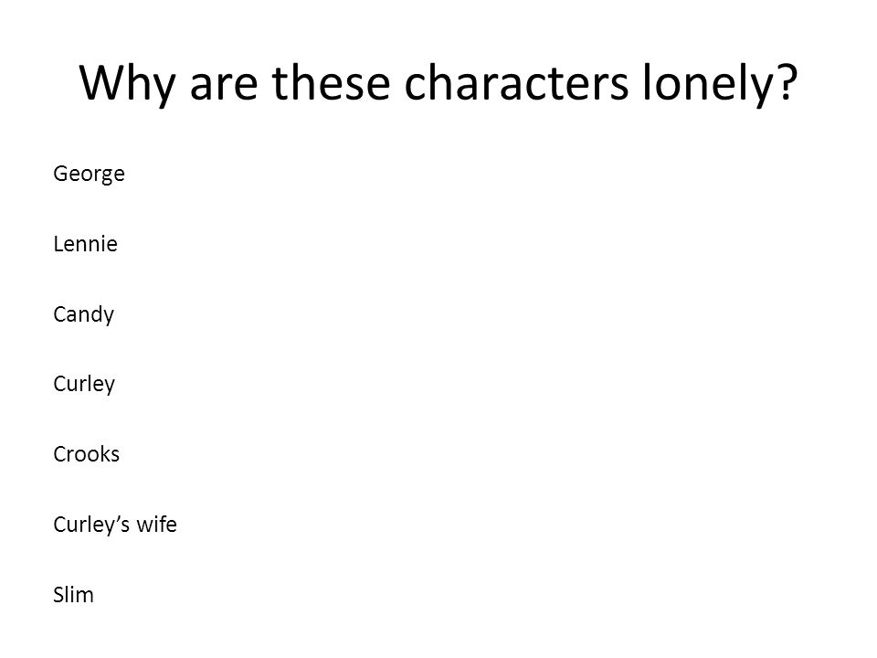 Why are these characters lonely? George Lennie Candy Curley Crooks Curley's wife Slim